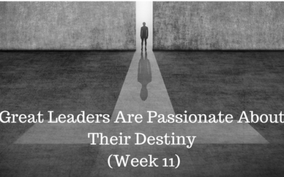 Great Leaders Are Passionate About Their Destiny - Week 11