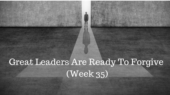 Great Leaders Are Ready To Forgive – Week 35