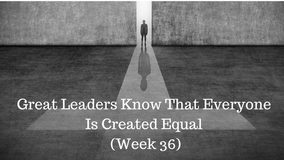 Great Leaders Know That Everyone Is Created Equal – Week 36