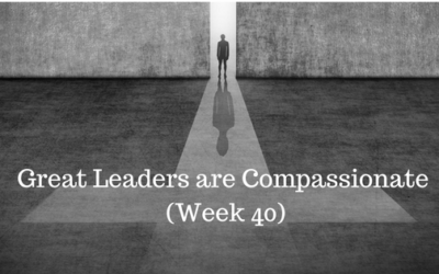 Great Leaders are Compassionate – Week 40