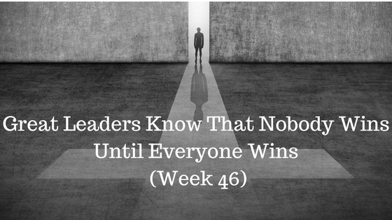 Great Leaders Know That Nobody Wins Until Everyone Wins – Week 46