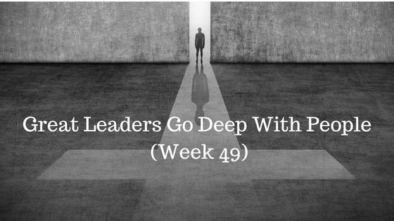 Great Leaders Go Deep With People – Week 49