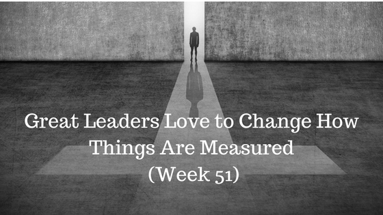 Great Leaders Love to Change How Things Are Measured – Week 51